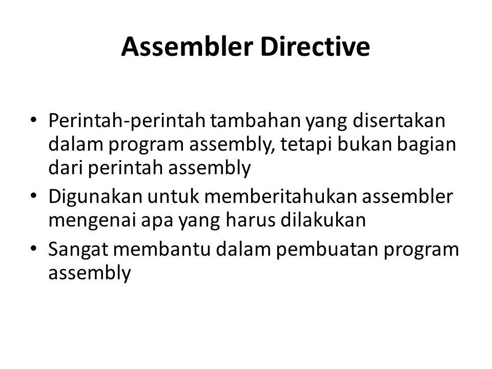 Assembler Directive Perintah-perintah tambahan yang disertakan dalam program assembly, tetapi bukan bagian dari perintah assembly Digunakan untuk memb