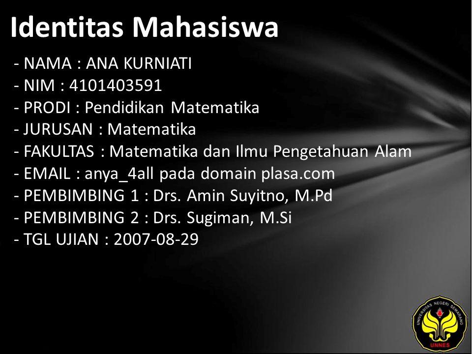 Identitas Mahasiswa - NAMA : ANA KURNIATI - NIM : 4101403591 - PRODI : Pendidikan Matematika - JURUSAN : Matematika - FAKULTAS : Matematika dan Ilmu Pengetahuan Alam - EMAIL : anya_4all pada domain plasa.com - PEMBIMBING 1 : Drs.