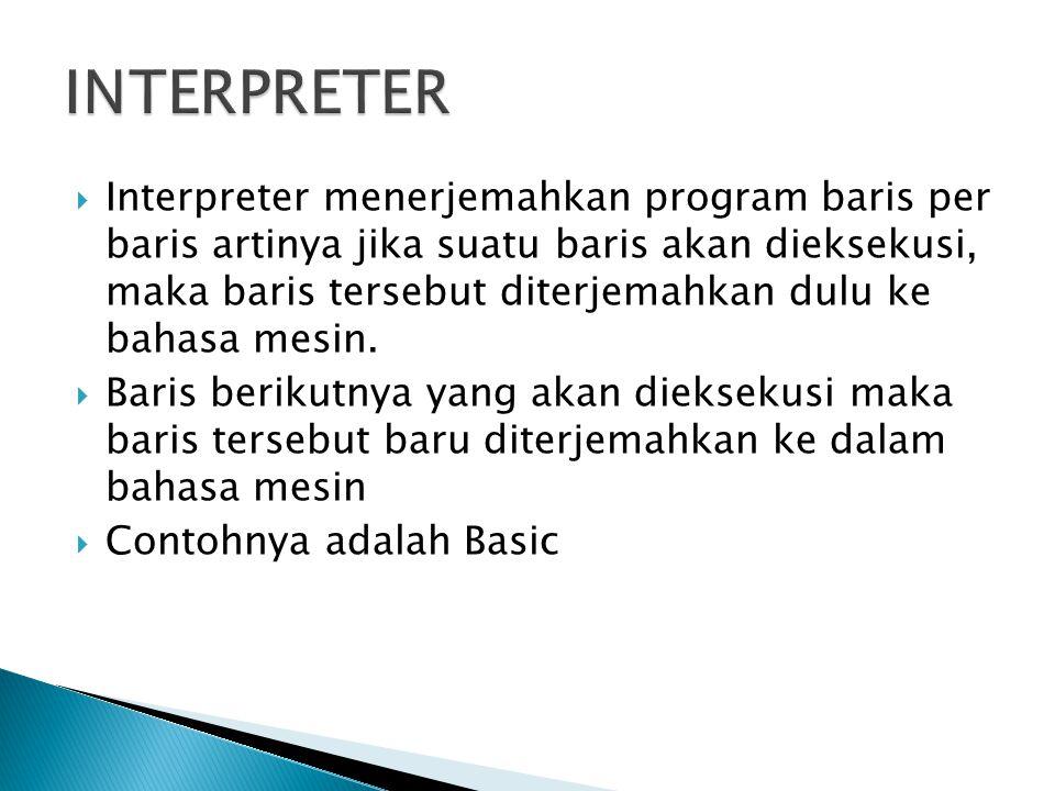  Interpreter menerjemahkan program baris per baris artinya jika suatu baris akan dieksekusi, maka baris tersebut diterjemahkan dulu ke bahasa mesin.