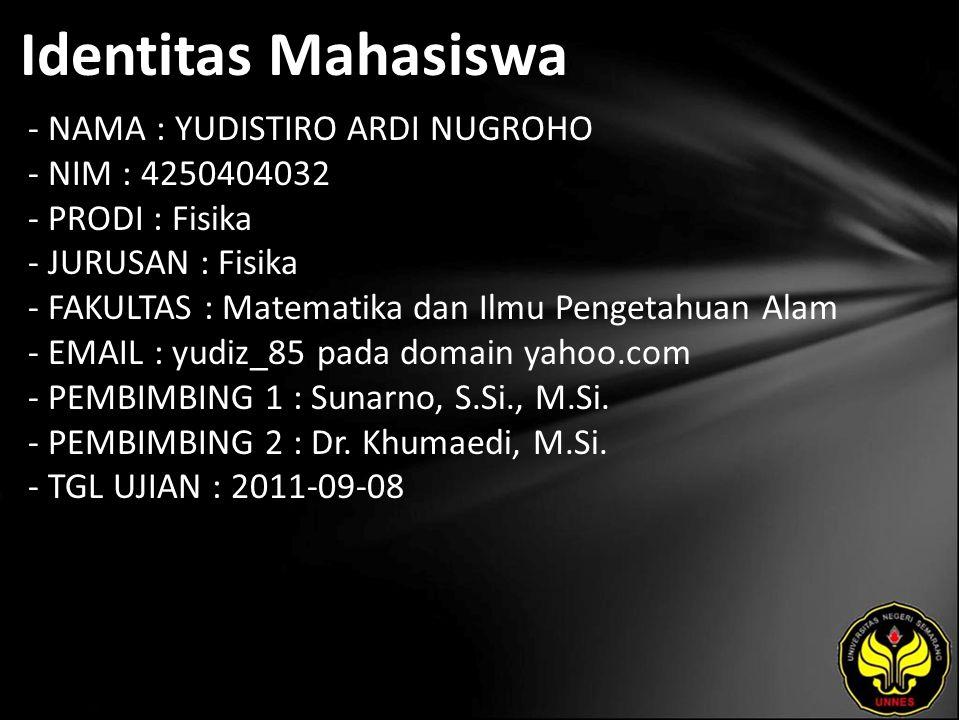 Identitas Mahasiswa - NAMA : YUDISTIRO ARDI NUGROHO - NIM : 4250404032 - PRODI : Fisika - JURUSAN : Fisika - FAKULTAS : Matematika dan Ilmu Pengetahuan Alam - EMAIL : yudiz_85 pada domain yahoo.com - PEMBIMBING 1 : Sunarno, S.Si., M.Si.