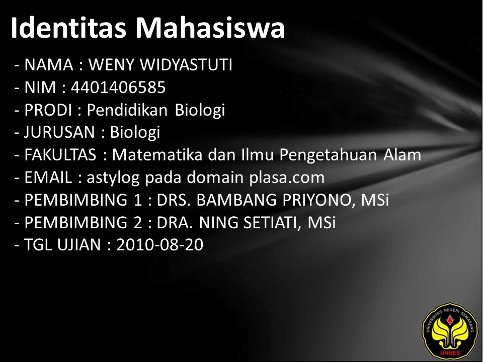 Identitas Mahasiswa - NAMA : WENY WIDYASTUTI - NIM : 4401406585 - PRODI : Pendidikan Biologi - JURUSAN : Biologi - FAKULTAS : Matematika dan Ilmu Pengetahuan Alam - EMAIL : astylog pada domain plasa.com - PEMBIMBING 1 : DRS.