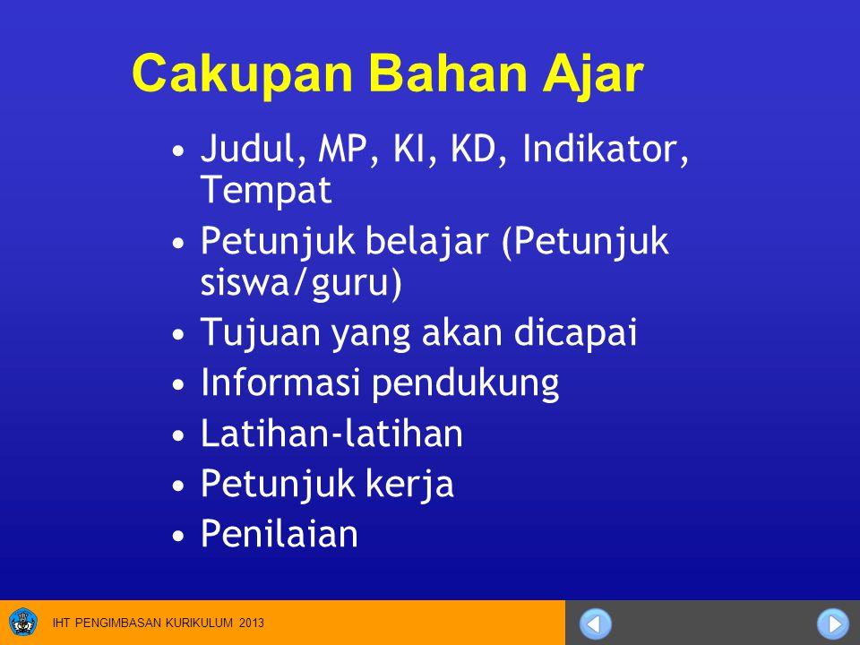 IHT PENGIMBASAN KURIKULUM 2013 Cakupan Bahan Ajar Judul, MP, KI, KD, Indikator, Tempat Petunjuk belajar (Petunjuk siswa/guru) Tujuan yang akan dicapai