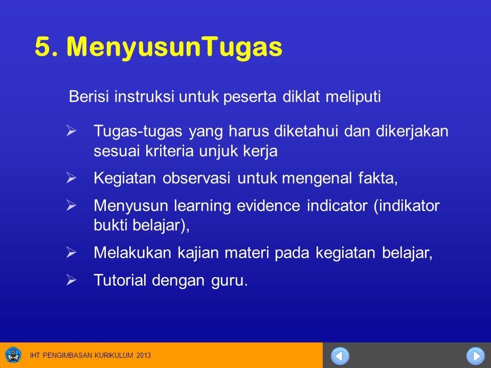 IHT PENGIMBASAN KURIKULUM 2013 5. MenyusunTugas  Tugas-tugas yang harus diketahui dan dikerjakan sesuai kriteria unjuk kerja  Kegiatan observasi unt