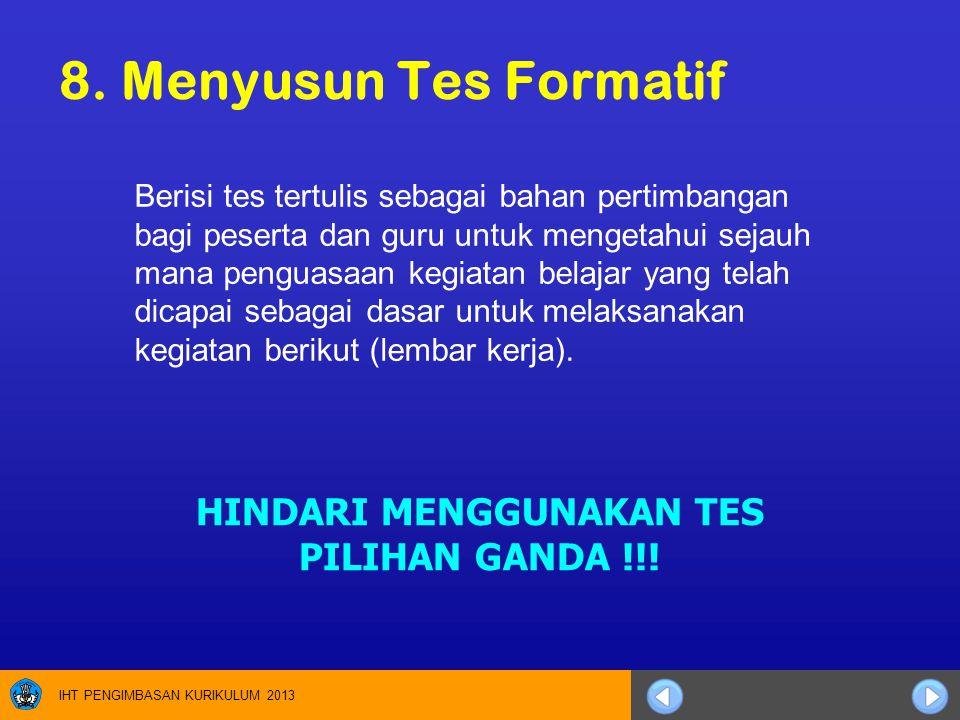 IHT PENGIMBASAN KURIKULUM 2013 8. Menyusun Tes Formatif Berisi tes tertulis sebagai bahan pertimbangan bagi peserta dan guru untuk mengetahui sejauh m
