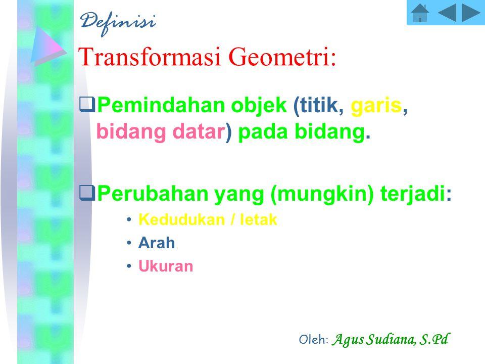 Definisi Transformasi Geometri:  Pemindahan objek (titik, garis, bidang datar) pada bidang.  Perubahan yang (mungkin) terjadi: Kedudukan / letak Ara