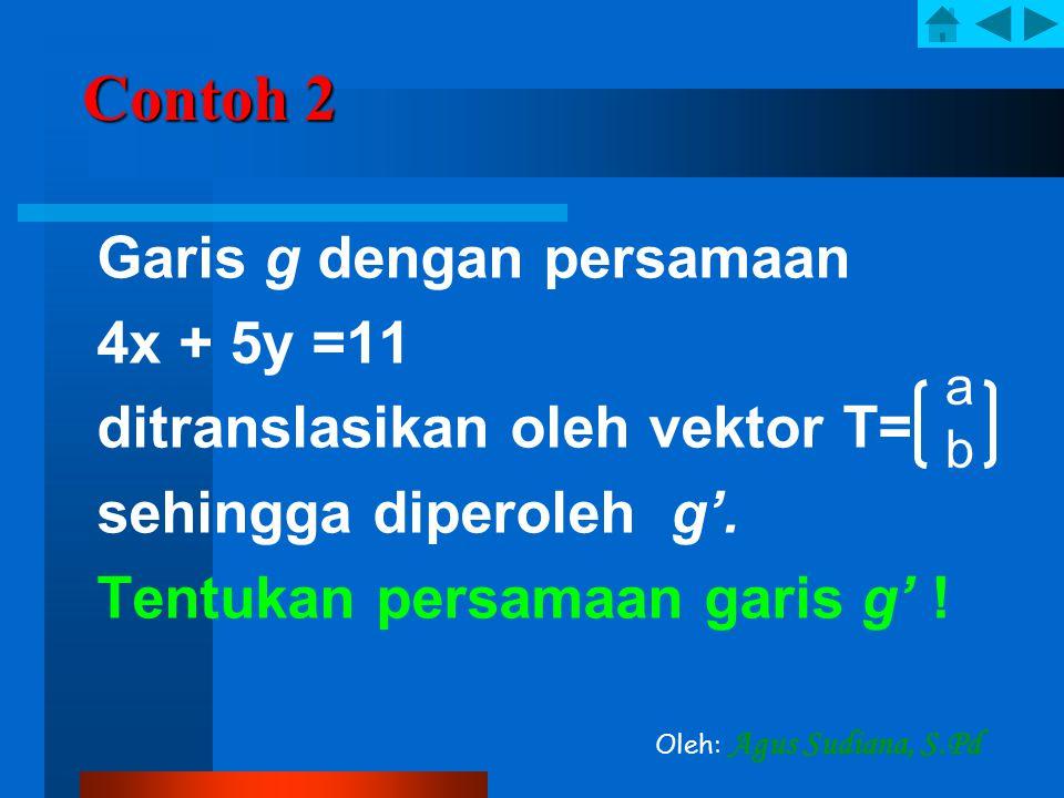 Contoh 2 Garis g dengan persamaan 4x + 5y =11 ditranslasikan oleh vektor T= sehingga diperoleh g'. Tentukan persamaan garis g' ! abab