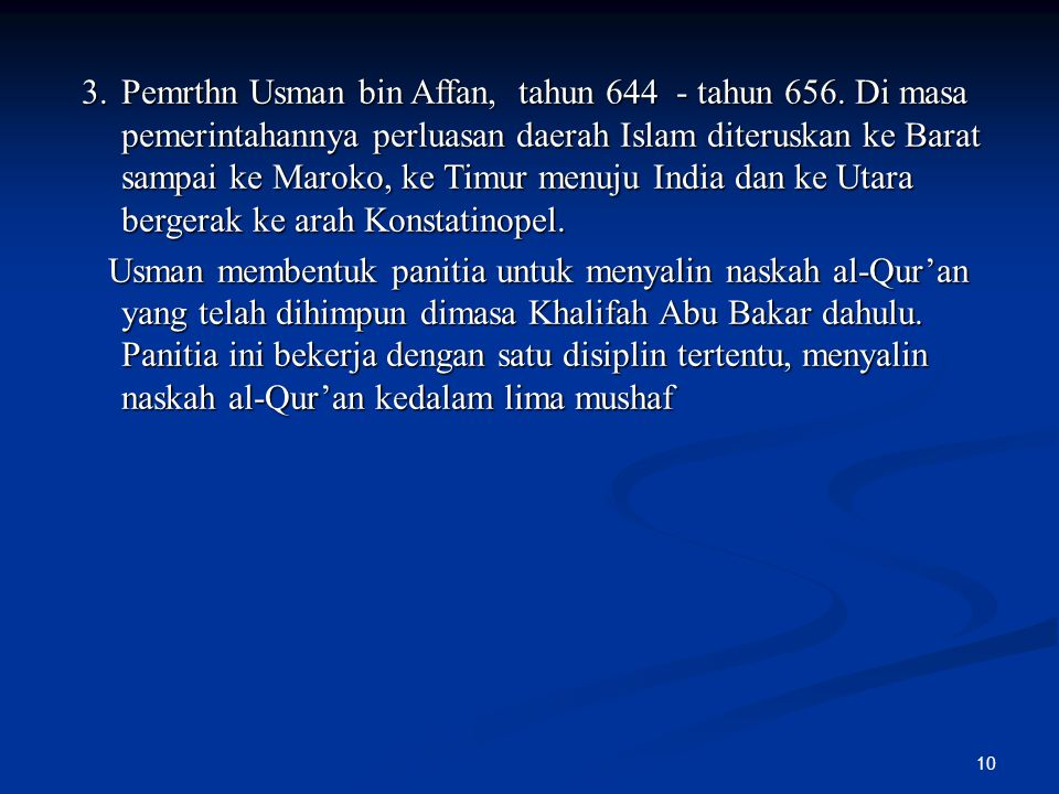 10 3.Pemrthn Usman bin Affan, tahun 644 - tahun 656. Di masa pemerintahannya perluasan daerah Islam diteruskan ke Barat sampai ke Maroko, ke Timur men
