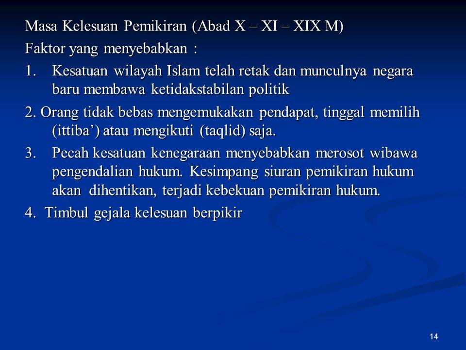 14 Masa Kelesuan Pemikiran (Abad X – XI – XIX M) Faktor yang menyebabkan : 1. Kesatuan wilayah Islam telah retak dan munculnya negara baru membawa ket