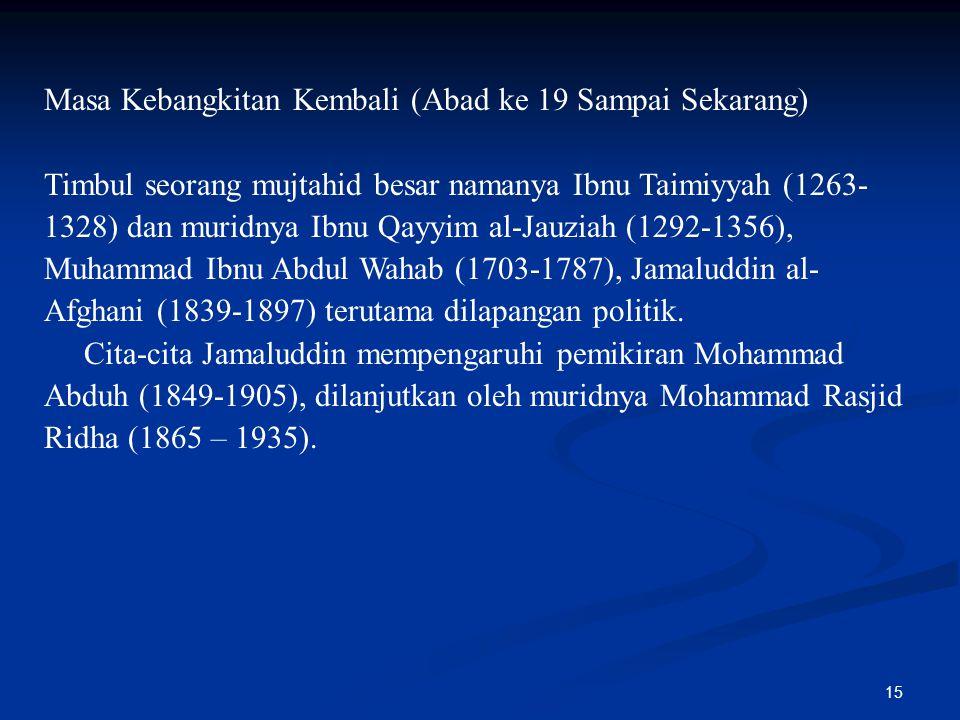 15 Masa Kebangkitan Kembali (Abad ke 19 Sampai Sekarang) Timbul seorang mujtahid besar namanya Ibnu Taimiyyah (1263- 1328) dan muridnya Ibnu Qayyim al