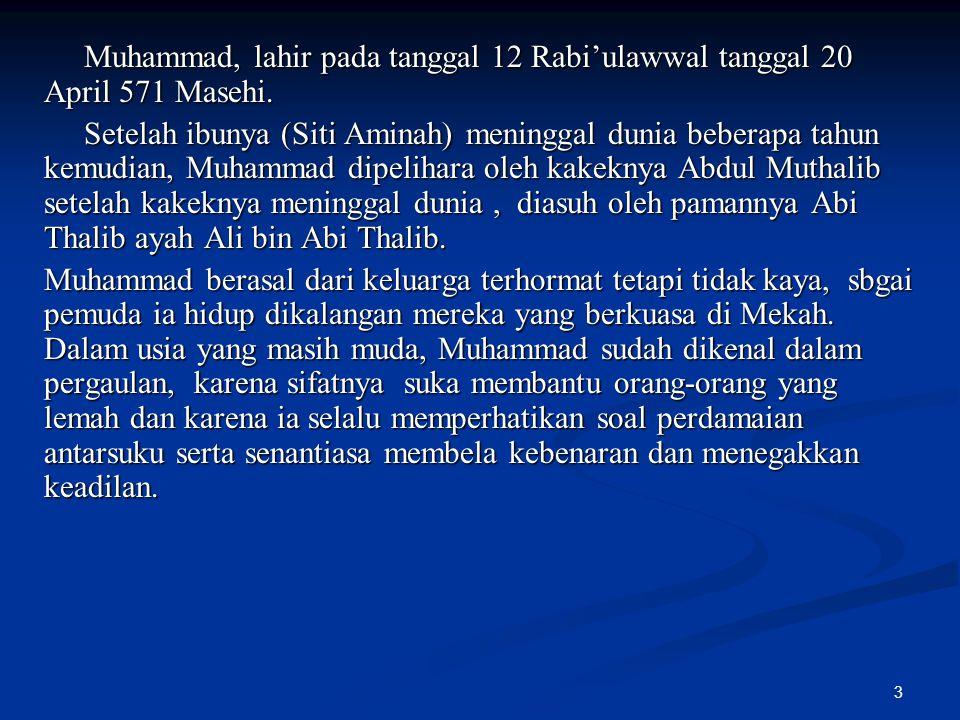 3 Muhammad, lahir pada tanggal 12 Rabi'ulawwal tanggal 20 April 571 Masehi. Muhammad, lahir pada tanggal 12 Rabi'ulawwal tanggal 20 April 571 Masehi.