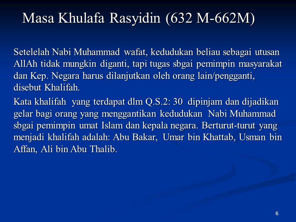 6 Masa Khulafa Rasyidin (632 M-662M) Setelelah Nabi Muhammad wafat, kedudukan beliau sebagai utusan AllAh tidak mungkin diganti, tapi tugas sbgai pemi
