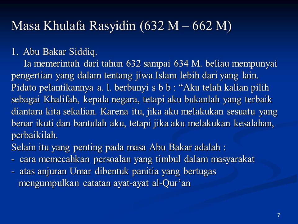 7 Masa Khulafa Rasyidin (632 M – 662 M) 1. Abu Bakar Siddiq. Ia memerintah dari tahun 632 sampai 634 M. beliau mempunyai pengertian yang dalam tentang