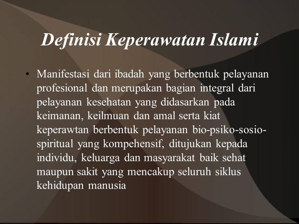 Definisi Keperawatan Islami Manifestasi dari ibadah yang berbentuk pelayanan profesional dan merupakan bagian integral dari pelayanan kesehatan yang d