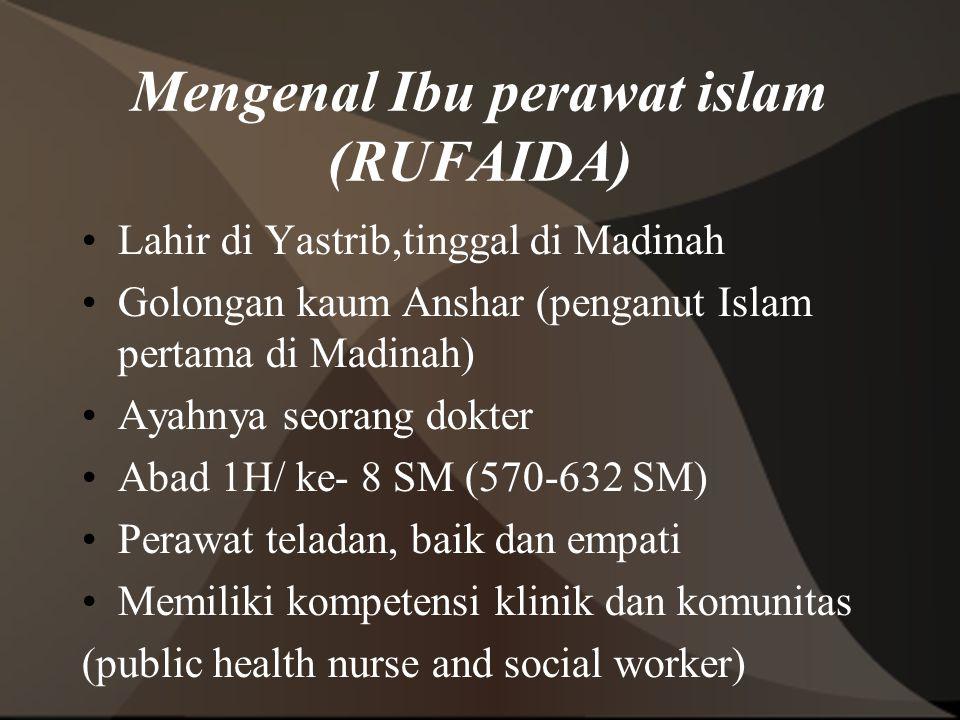 Mengenal Ibu perawat islam (RUFAIDA) Lahir di Yastrib,tinggal di Madinah Golongan kaum Anshar (penganut Islam pertama di Madinah) Ayahnya seorang dokt