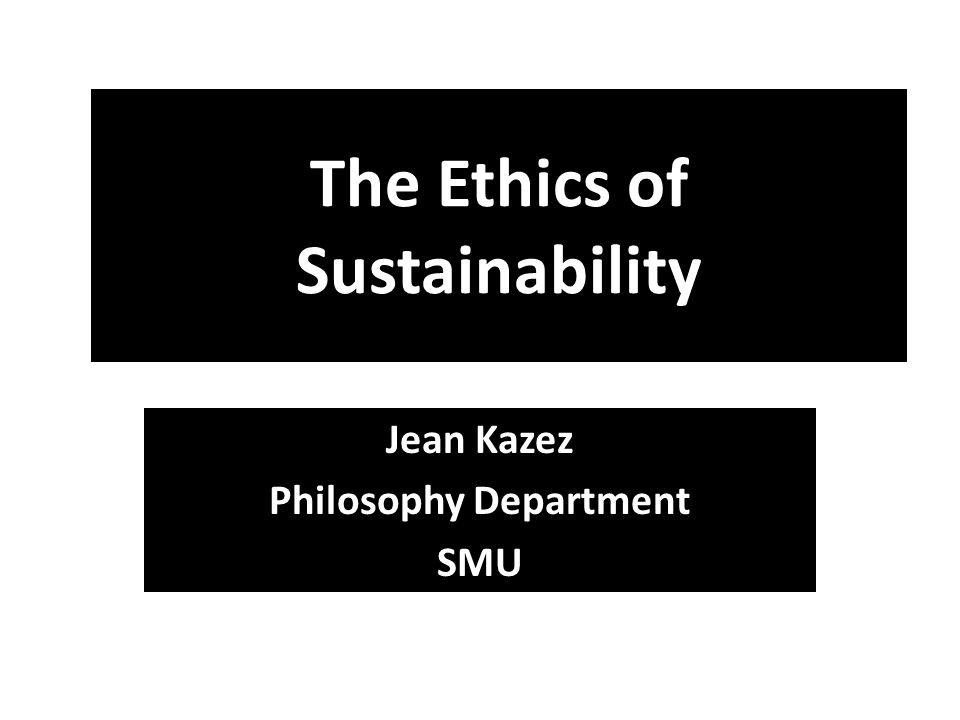 The Ethics of Sustainability Jean Kazez Philosophy Department SMU