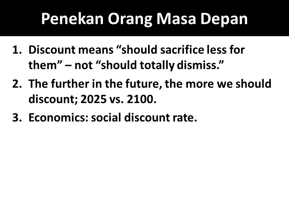 Penekan Orang Masa Depan 1.Discount means should sacrifice less for them – not should totally dismiss. 2.The further in the future, the more we should discount; 2025 vs.