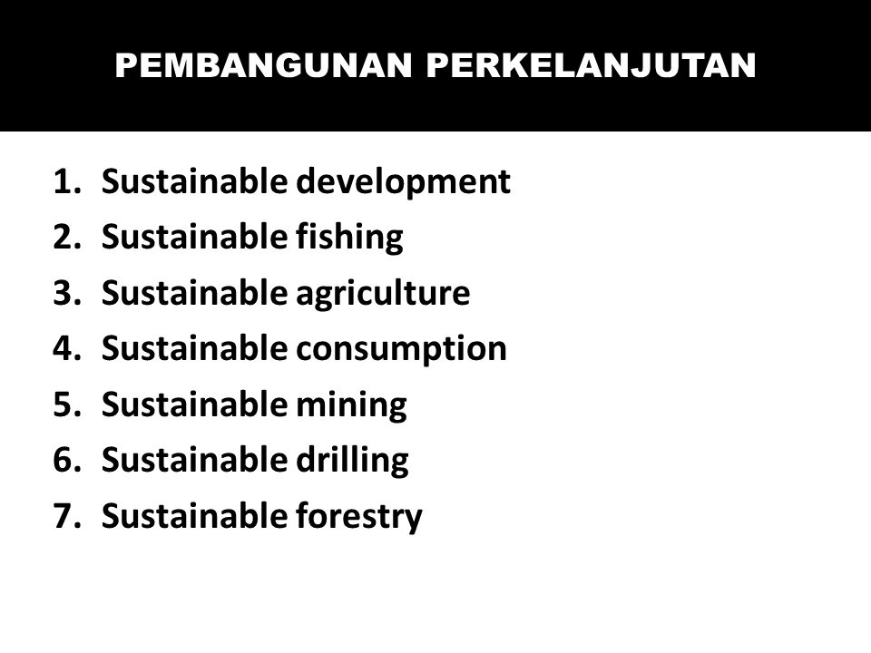 1.Sustainable development 2.Sustainable fishing 3.Sustainable agriculture 4.Sustainable consumption 5.Sustainable mining 6.Sustainable drilling 7.Sustainable forestry PEMBANGUNAN PERKELANJUTAN