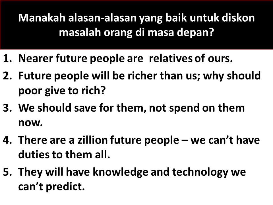 Manakah alasan-alasan yang baik untuk diskon masalah orang di masa depan? 1.Nearer future people are relatives of ours. 2.Future people will be richer