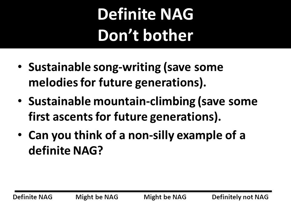 Definite NAG Don't bother Sustainable song-writing (save some melodies for future generations). Sustainable mountain-climbing (save some first ascents