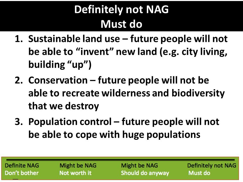 Definitely not NAG Must do 1.Sustainable land use – future people will not be able to invent new land (e.g.
