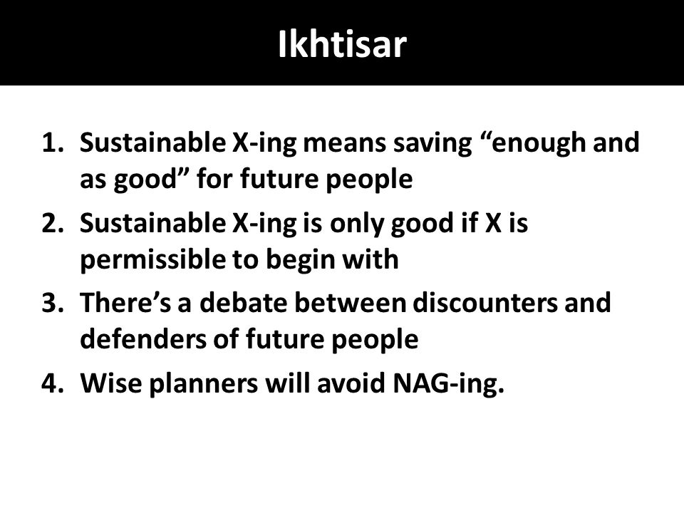 Ikhtisar 1.Sustainable X-ing means saving enough and as good for future people 2.Sustainable X-ing is only good if X is permissible to begin with 3.There's a debate between discounters and defenders of future people 4.Wise planners will avoid NAG-ing.