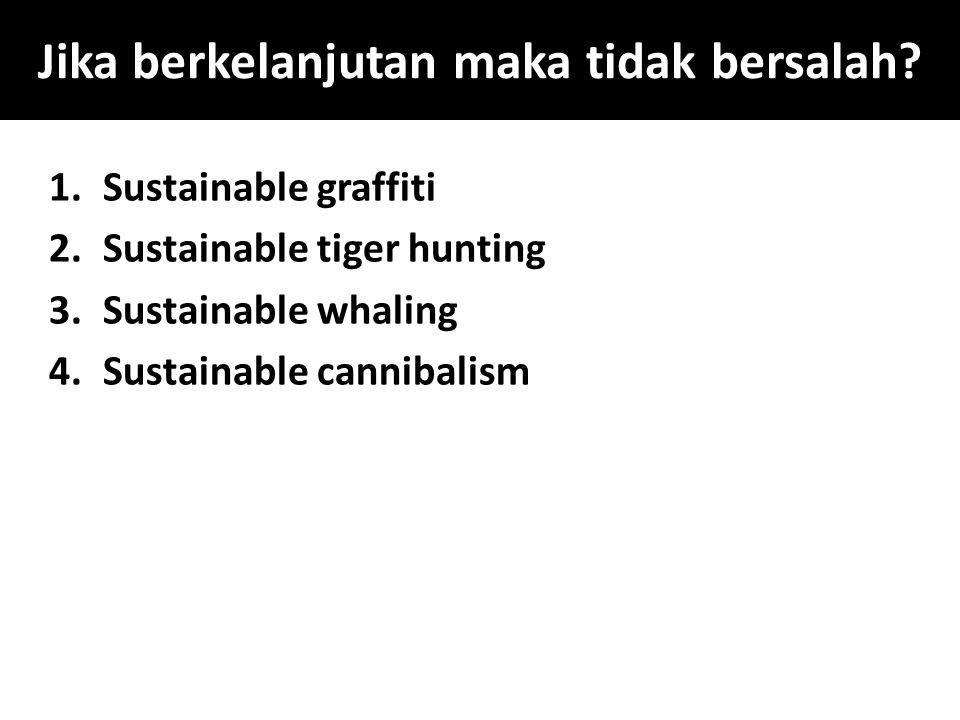 Jika berkelanjutan maka tidak bersalah? 1.Sustainable graffiti 2.Sustainable tiger hunting 3.Sustainable whaling 4.Sustainable cannibalism