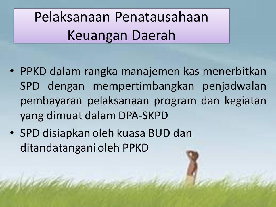 Pelaksanaan Penatausahaan Keuangan Daerah PPKD dalam rangka manajemen kas menerbitkan SPD dengan mempertimbangkan penjadwalan pembayaran pelaksanaan program dan kegiatan yang dimuat dalam DPA-SKPD SPD disiapkan oleh kuasa BUD dan ditandatangani oleh PPKD