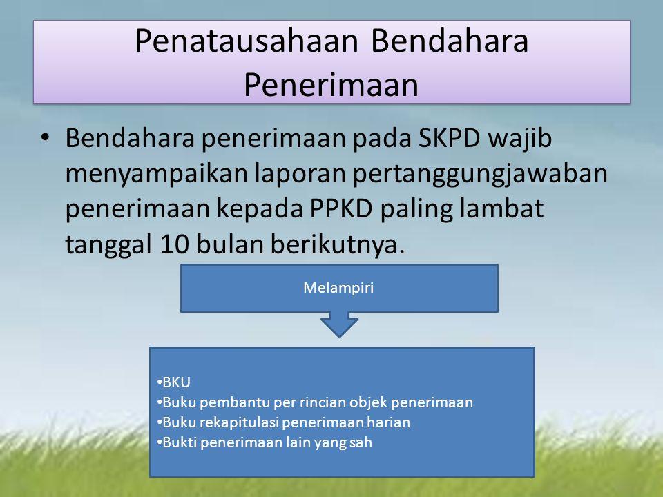 Penatausahaan Bendahara Penerimaan Bendahara penerimaan pada SKPD wajib menyampaikan laporan pertanggungjawaban penerimaan kepada PPKD paling lambat tanggal 10 bulan berikutnya.