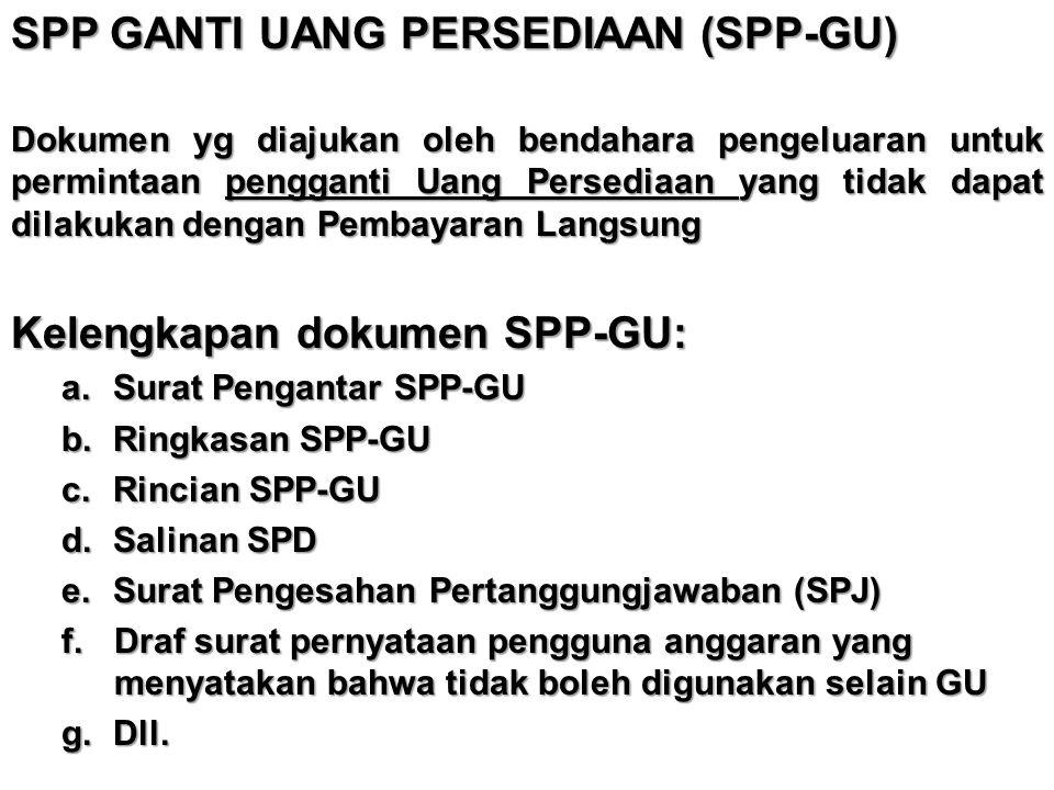 SPP GANTI UANG PERSEDIAAN (SPP-GU) Dokumen yg diajukan oleh bendahara pengeluaran untuk permintaan pengganti Uang Persediaan yang tidak dapat dilakuka