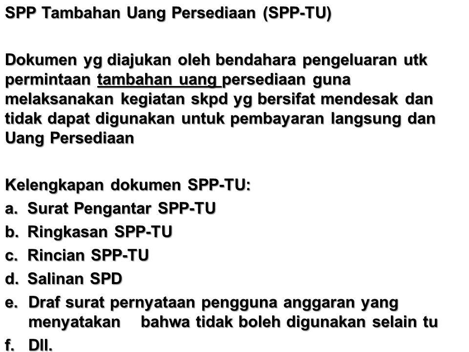 SPP Tambahan Uang Persediaan (SPP-TU) Dokumen yg diajukan oleh bendahara pengeluaran utk permintaan tambahan uang persediaan guna melaksanakan kegiata