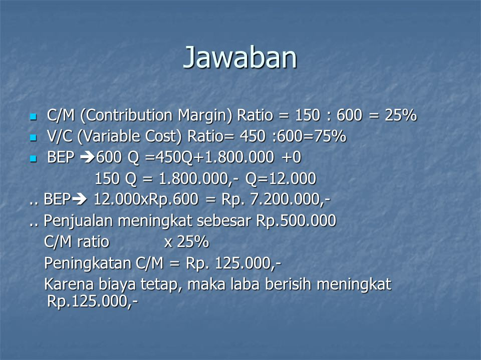 Jawaban C/M (Contribution Margin) Ratio = 150 : 600 = 25% C/M (Contribution Margin) Ratio = 150 : 600 = 25% V/C (Variable Cost) Ratio= 450 :600=75% V/