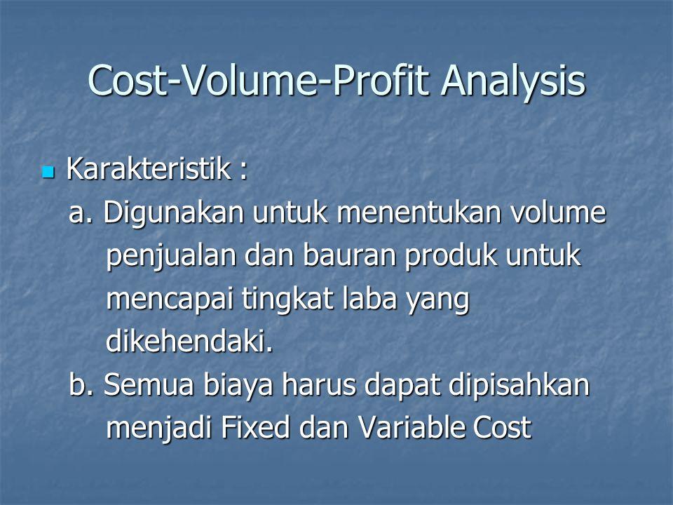 Cost-Volume-Profit Analysis Karakteristik : Karakteristik : a. Digunakan untuk menentukan volume a. Digunakan untuk menentukan volume penjualan dan ba