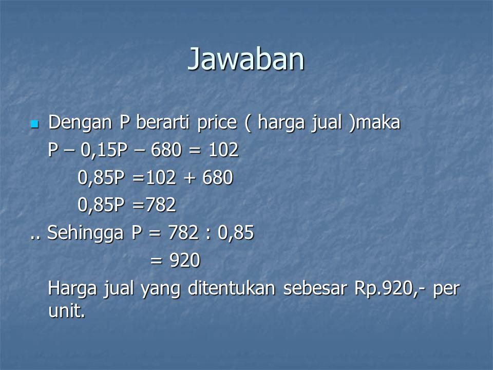 Jawaban Dengan P berarti price ( harga jual )maka Dengan P berarti price ( harga jual )maka P – 0,15P – 680 = 102 P – 0,15P – 680 = 102 0,85P =102 + 6