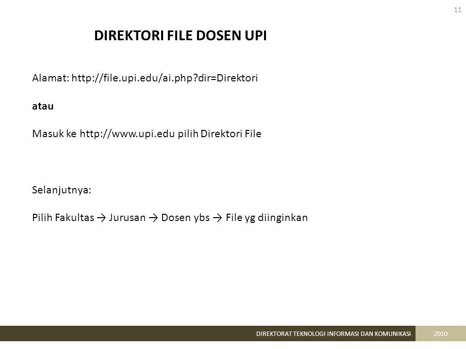 11 DIREKTORAT TEKNOLOGI INFORMASI DAN KOMUNIKASI2010 DIREKTORI FILE DOSEN UPI Alamat: http://file.upi.edu/ai.php dir=Direktori atau Masuk ke http://www.upi.edu pilih Direktori File Selanjutnya: Pilih Fakultas → Jurusan → Dosen ybs → File yg diinginkan