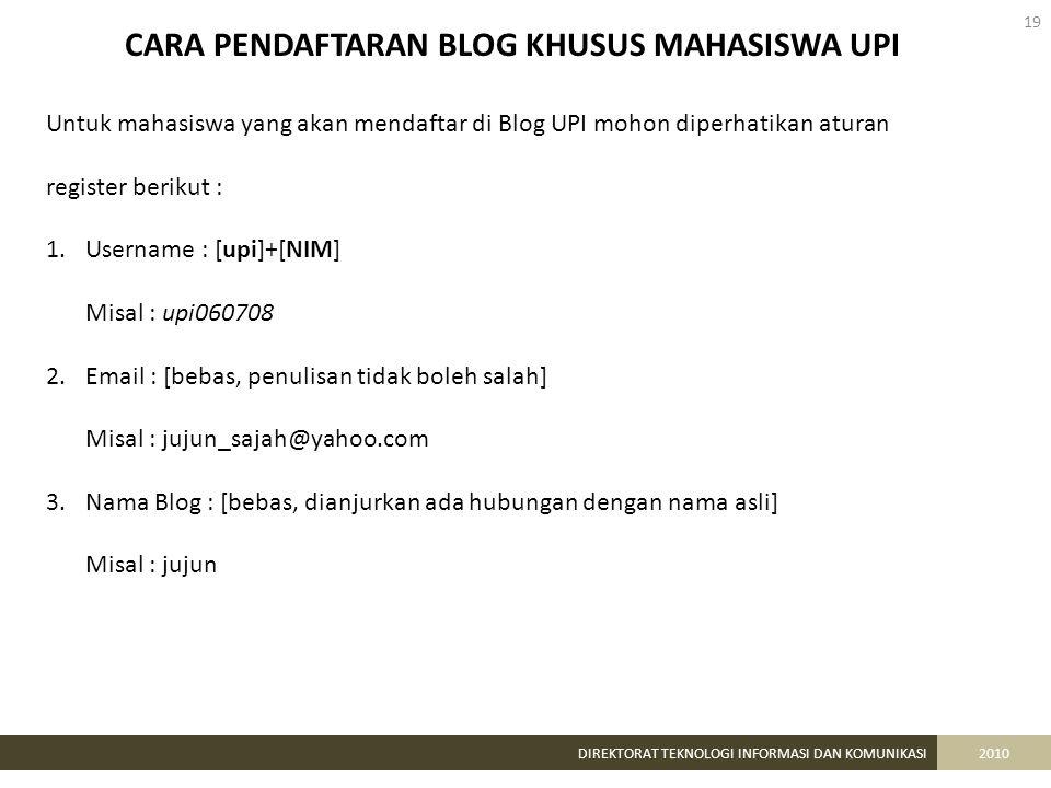 19 DIREKTORAT TEKNOLOGI INFORMASI DAN KOMUNIKASI2010 CARA PENDAFTARAN BLOG KHUSUS MAHASISWA UPI Untuk mahasiswa yang akan mendaftar di Blog UPI mohon diperhatikan aturan register berikut : 1.Username : [upi]+[NIM] Misal : upi060708 2.Email : [bebas, penulisan tidak boleh salah] Misal : jujun_sajah@yahoo.com 3.Nama Blog : [bebas, dianjurkan ada hubungan dengan nama asli] Misal : jujun