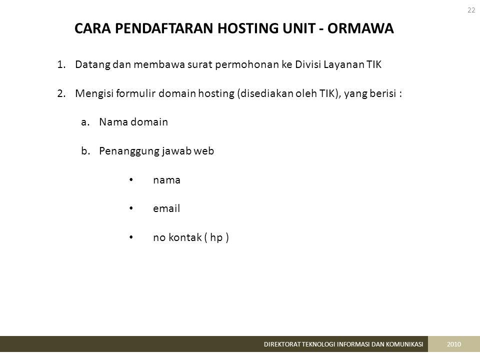 22 DIREKTORAT TEKNOLOGI INFORMASI DAN KOMUNIKASI2010 CARA PENDAFTARAN HOSTING UNIT - ORMAWA 1.Datang dan membawa surat permohonan ke Divisi Layanan TIK 2.Mengisi formulir domain hosting (disediakan oleh TIK), yang berisi : a.Nama domain b.Penanggung jawab web nama email no kontak ( hp )