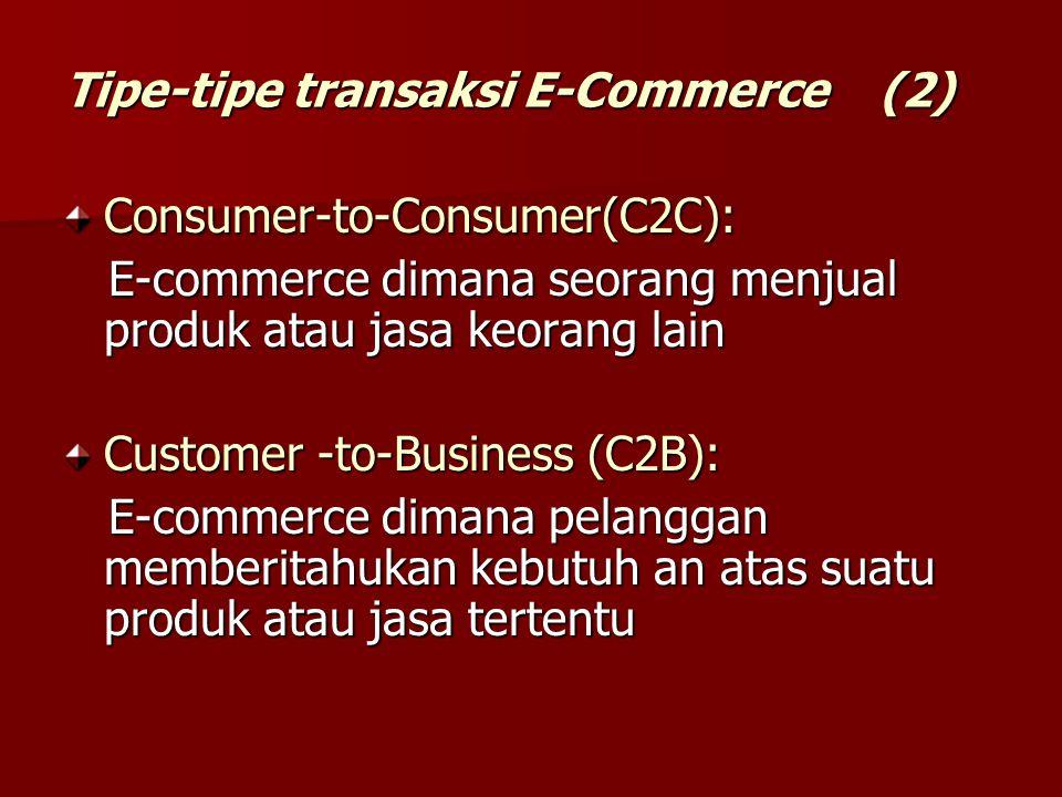 Tipe-tipe transaksi E-Commerce (2) Consumer-to-Consumer(C2C): E-commerce dimana seorang menjual produk atau jasa keorang lain E-commerce dimana seoran