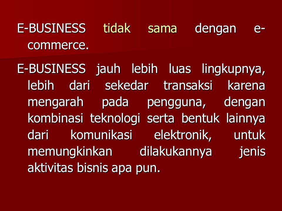 E-BUSINESS tidak sama dengan e- commerce. E-BUSINESS jauh lebih luas lingkupnya, lebih dari sekedar transaksi karena mengarah pada pengguna, dengan ko