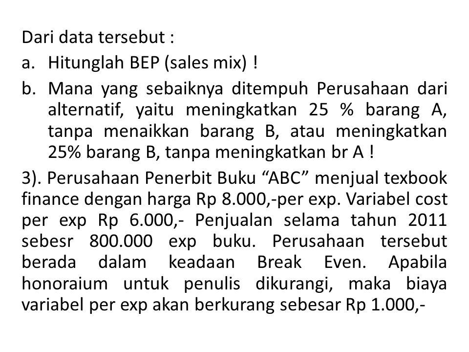 Dari data tersebut : a.Hitunglah BEP (sales mix) .