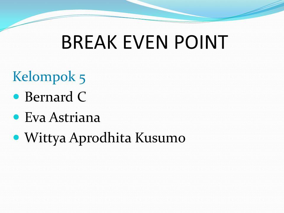 BREAK EVEN POINT Kelompok 5 Bernard C Eva Astriana Wittya Aprodhita Kusumo