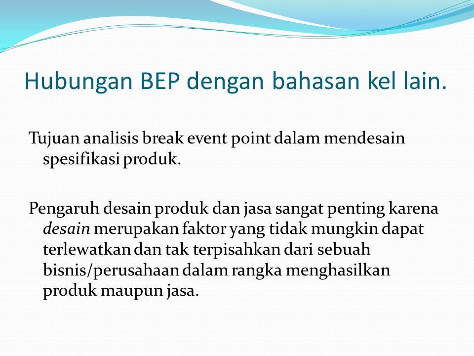 Hubungan BEP dengan bahasan kel lain. Tujuan analisis break event point dalam mendesain spesifikasi produk. Pengaruh desain produk dan jasa sangat pen