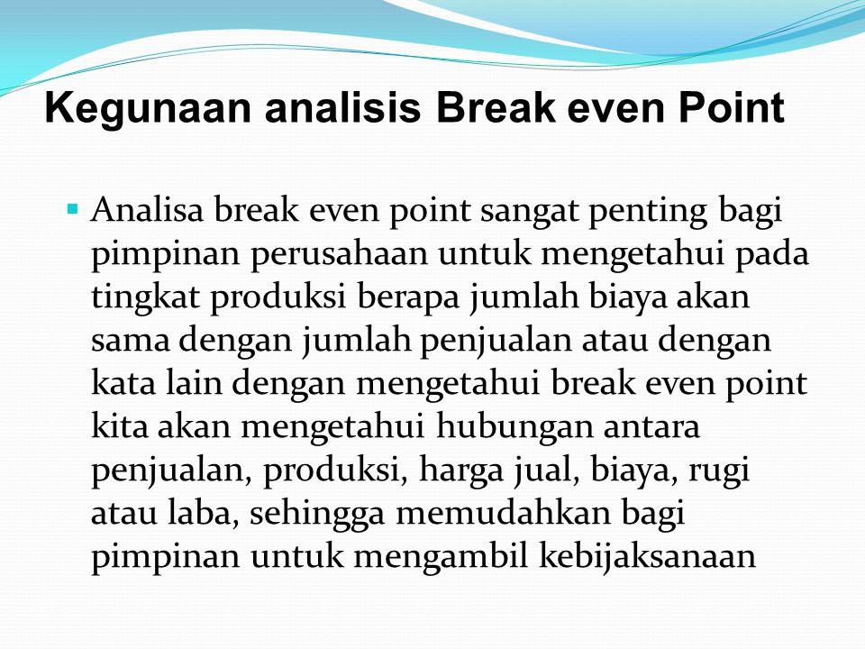 Kegunaan analisis Break even Point  Analisa break even point sangat penting bagi pimpinan perusahaan untuk mengetahui pada tingkat produksi berapa ju