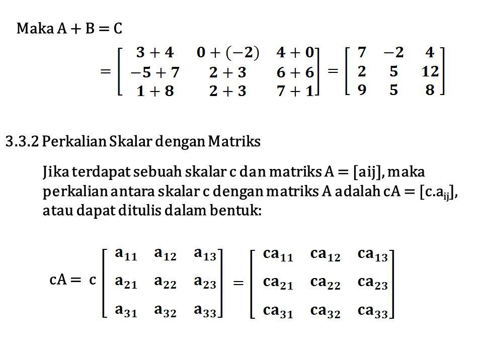 Maka A + B = C 3.3.2 Perkalian Skalar dengan Matriks Jika terdapat sebuah skalar c dan matriks A = [aij], maka perkalian antara skalar c dengan matriks A adalah cA = [c.a ij ], atau dapat ditulis dalam bentuk: cA = c