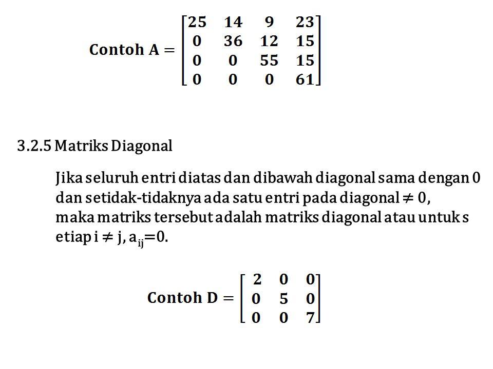 Jika seluruh entri diatas dan dibawah diagonal sama dengan 0 dan setidak-tidaknya ada satu entri pada diagonal ≠ 0, maka matriks tersebut adalah matriks diagonal atau untuk s etiap i ≠ j, a ij =0.