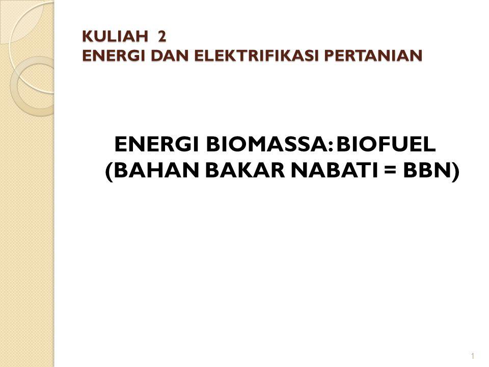 KULIAH 2 ENERGI DAN ELEKTRIFIKASI PERTANIAN ENERGI BIOMASSA: BIOFUEL (BAHAN BAKAR NABATI = BBN) 1