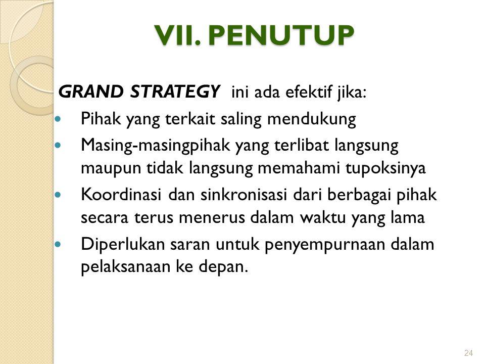 VII. PENUTUP GRAND STRATEGY ini ada efektif jika: Pihak yang terkait saling mendukung Masing-masingpihak yang terlibat langsung maupun tidak langsung