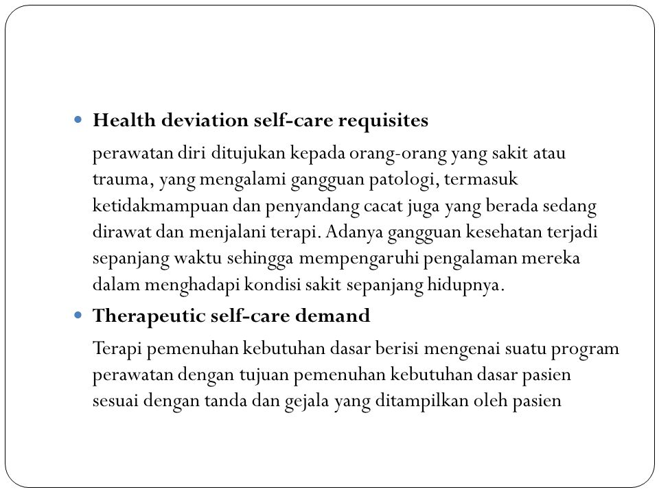 Health deviation self-care requisites perawatan diri ditujukan kepada orang-orang yang sakit atau trauma, yang mengalami gangguan patologi, termasuk k