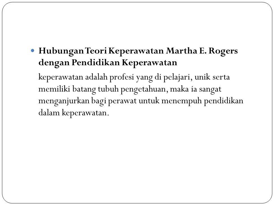 Hubungan Teori Keperawatan Martha E. Rogers dengan Pendidikan Keperawatan keperawatan adalah profesi yang di pelajari, unik serta memiliki batang tubu