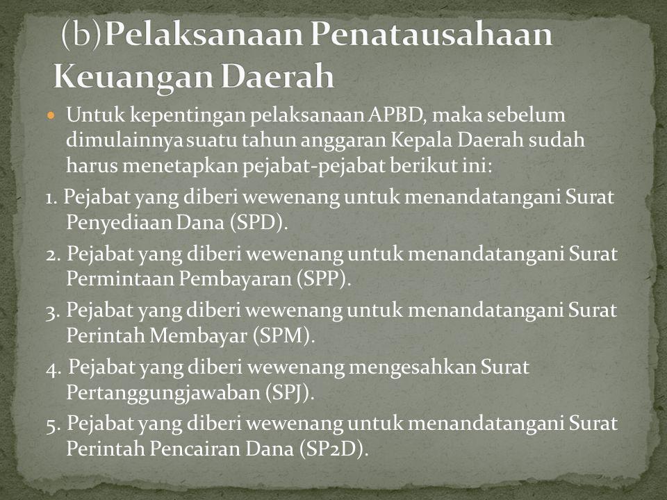 Untuk kepentingan pelaksanaan APBD, maka sebelum dimulainnya suatu tahun anggaran Kepala Daerah sudah harus menetapkan pejabat-pejabat berikut ini: 1.
