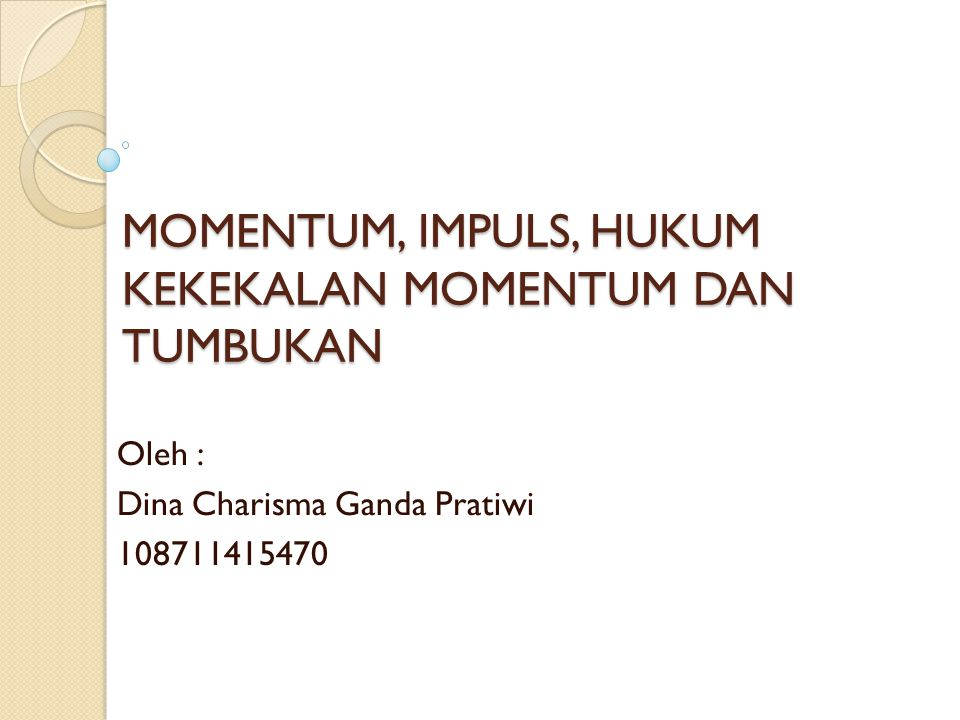 MOMENTUM, IMPULS, HUKUM KEKEKALAN MOMENTUM DAN TUMBUKAN Oleh : Dina Charisma Ganda Pratiwi 108711415470